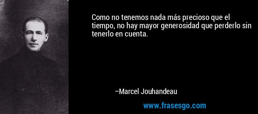 Como no tenemos nada más precioso que el tiempo, no hay mayor generosidad que perderlo sin tenerlo en cuenta. – Marcel Jouhandeau