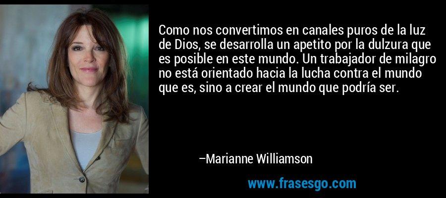 Como nos convertimos en canales puros de la luz de Dios, se desarrolla un apetito por la dulzura que es posible en este mundo. Un trabajador de milagro no está orientado hacia la lucha contra el mundo que es, sino a crear el mundo que podría ser. – Marianne Williamson
