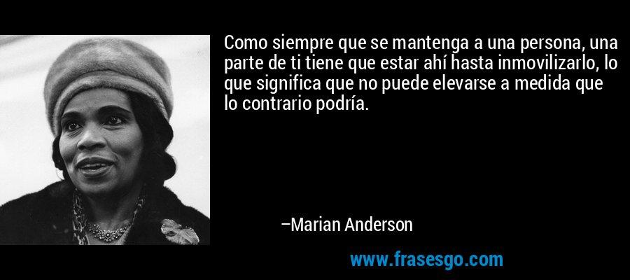 Como siempre que se mantenga a una persona, una parte de ti tiene que estar ahí hasta inmovilizarlo, lo que significa que no puede elevarse a medida que lo contrario podría. – Marian Anderson