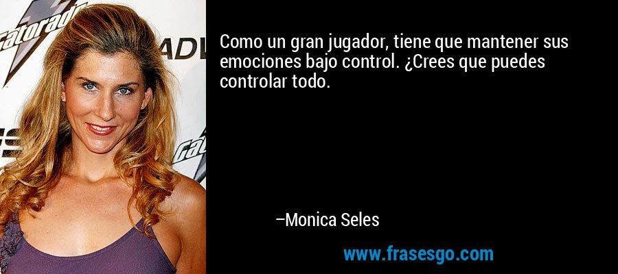 Como un gran jugador, tiene que mantener sus emociones bajo control. ¿Crees que puedes controlar todo. – Monica Seles