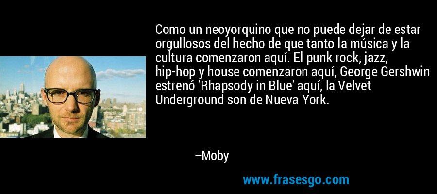 Como un neoyorquino que no puede dejar de estar orgullosos del hecho de que tanto la música y la cultura comenzaron aquí. El punk rock, jazz, hip-hop y house comenzaron aquí, George Gershwin estrenó 'Rhapsody in Blue' aquí, la Velvet Underground son de Nueva York. – Moby