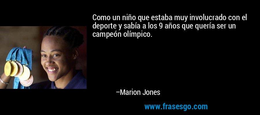 Como un niño que estaba muy involucrado con el deporte y sabía a los 9 años que quería ser un campeón olímpico. – Marion Jones