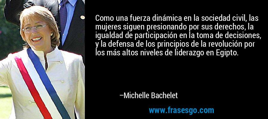 Como una fuerza dinámica en la sociedad civil, las mujeres siguen presionando por sus derechos, la igualdad de participación en la toma de decisiones, y la defensa de los principios de la revolución por los más altos niveles de liderazgo en Egipto. – Michelle Bachelet