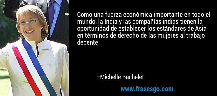Como una fuerza económica importante en todo el mundo, la India y las compañías indias tienen la oportunidad de establecer los estándares de Asia en términos de derecho de las mujeres al trabajo decente. – Michelle Bachelet