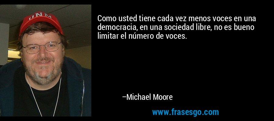 Como usted tiene cada vez menos voces en una democracia, en una sociedad libre, no es bueno limitar el número de voces. – Michael Moore