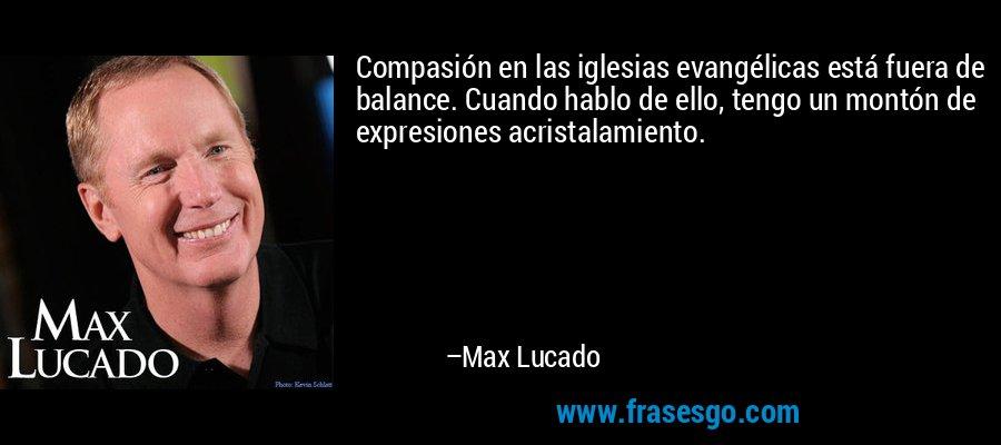 Compasión en las iglesias evangélicas está fuera de balance. Cuando hablo de ello, tengo un montón de expresiones acristalamiento. – Max Lucado