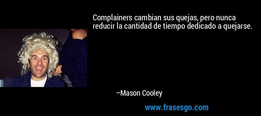Complainers cambian sus quejas, pero nunca reducir la cantidad de tiempo dedicado a quejarse. – Mason Cooley