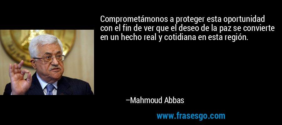 Comprometámonos a proteger esta oportunidad con el fin de ver que el deseo de la paz se convierte en un hecho real y cotidiana en esta región. – Mahmoud Abbas