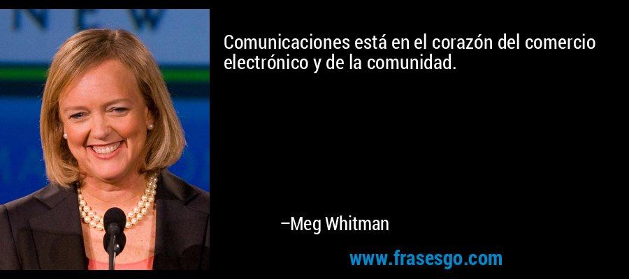 Comunicaciones está en el corazón del comercio electrónico y de la comunidad. – Meg Whitman