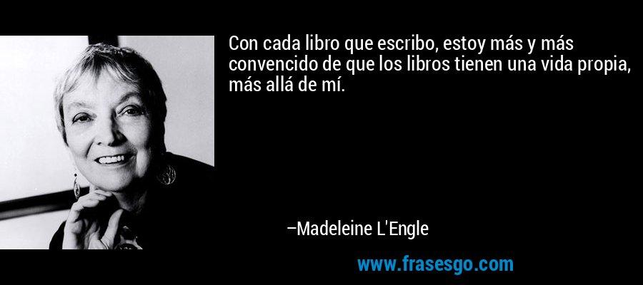Con cada libro que escribo, estoy más y más convencido de que los libros tienen una vida propia, más allá de mí. – Madeleine L'Engle