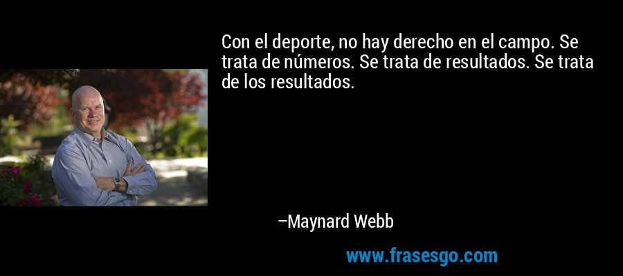 Con el deporte, no hay derecho en el campo. Se trata de números. Se trata de resultados. Se trata de los resultados. – Maynard Webb