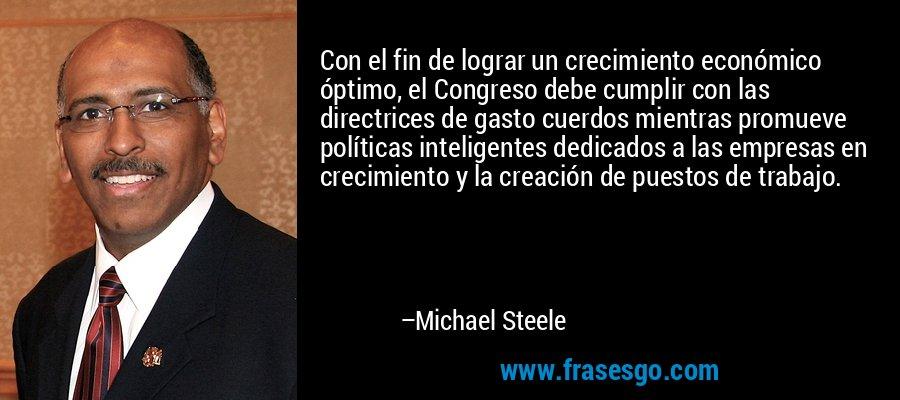 Con el fin de lograr un crecimiento económico óptimo, el Congreso debe cumplir con las directrices de gasto cuerdos mientras promueve políticas inteligentes dedicados a las empresas en crecimiento y la creación de puestos de trabajo. – Michael Steele