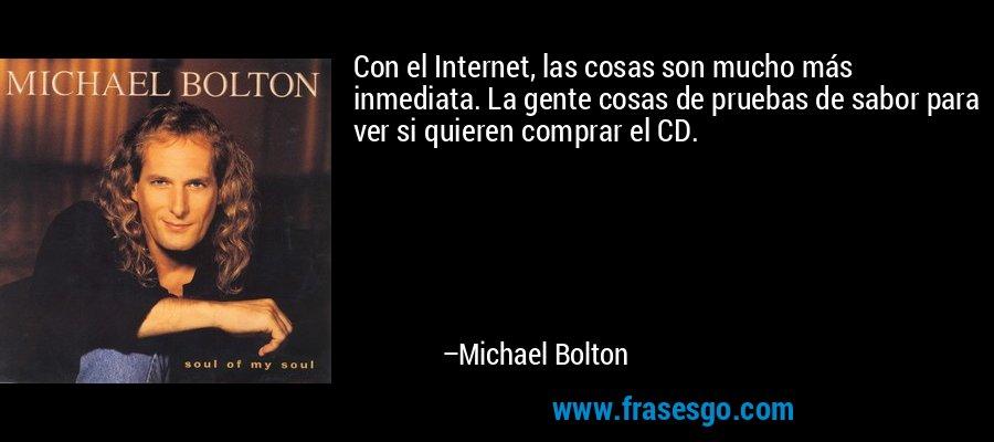Con el Internet, las cosas son mucho más inmediata. La gente cosas de pruebas de sabor para ver si quieren comprar el CD. – Michael Bolton