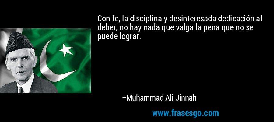 Con fe, la disciplina y desinteresada dedicación al deber, no hay nada que valga la pena que no se puede lograr. – Muhammad Ali Jinnah