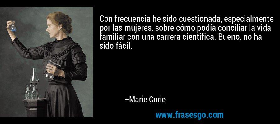 Con frecuencia he sido cuestionada, especialmente por las mujeres, sobre cómo podía conciliar la vida familiar con una carrera científica. Bueno, no ha sido fácil. – Marie Curie