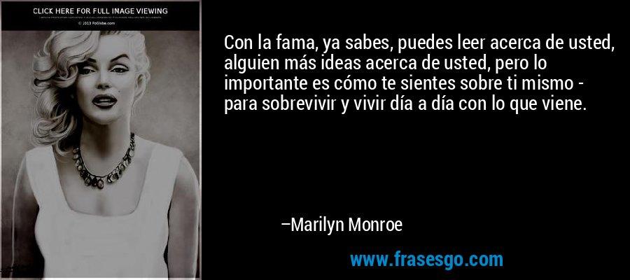 Con la fama, ya sabes, puedes leer acerca de usted, alguien más ideas acerca de usted, pero lo importante es cómo te sientes sobre ti mismo - para sobrevivir y vivir día a día con lo que viene. – Marilyn Monroe