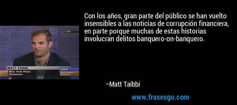 Con los años, gran parte del público se han vuelto insensibles a las noticias de corrupción financiera, en parte porque muchas de estas historias involucran delitos banquero-on-banquero. – Matt Taibbi