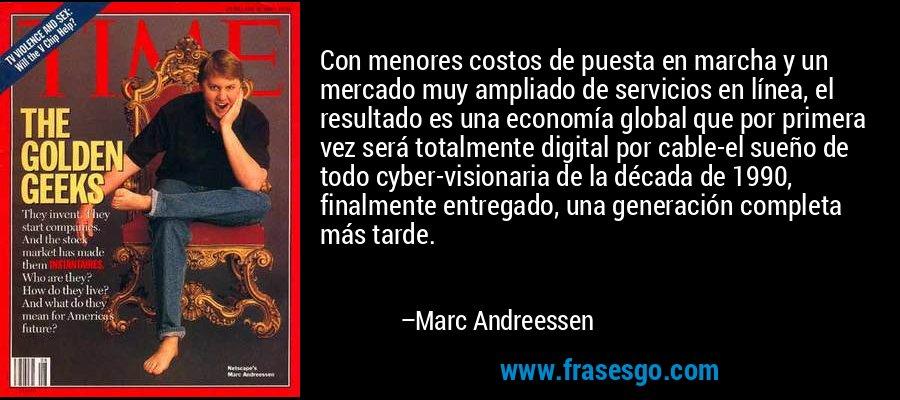Con menores costos de puesta en marcha y un mercado muy ampliado de servicios en línea, el resultado es una economía global que por primera vez será totalmente digital por cable-el sueño de todo cyber-visionaria de la década de 1990, finalmente entregado, una generación completa más tarde. – Marc Andreessen