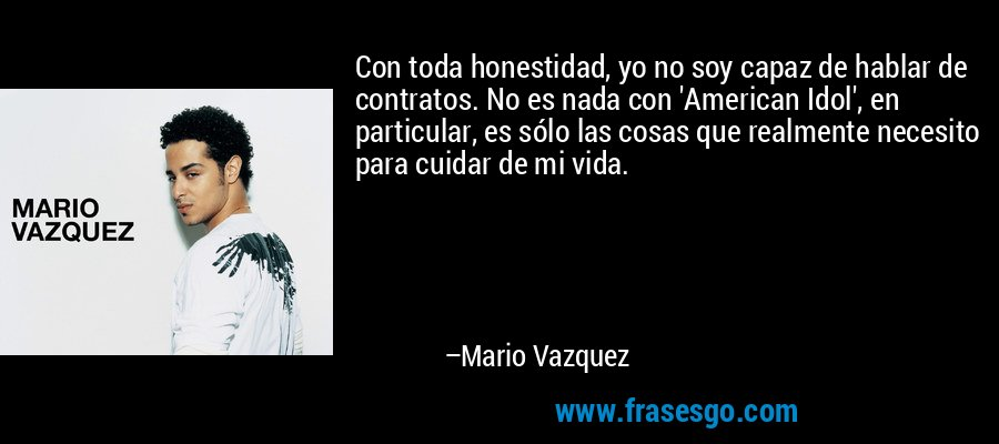 Con toda honestidad, yo no soy capaz de hablar de contratos. No es nada con 'American Idol', en particular, es sólo las cosas que realmente necesito para cuidar de mi vida. – Mario Vazquez