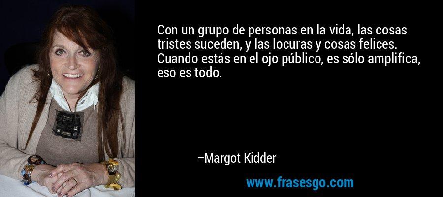 Con un grupo de personas en la vida, las cosas tristes suceden, y las locuras y cosas felices. Cuando estás en el ojo público, es sólo amplifica, eso es todo. – Margot Kidder