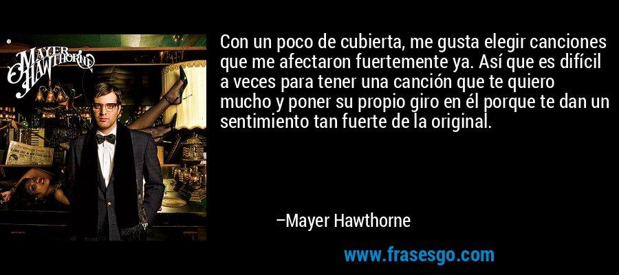 Con un poco de cubierta, me gusta elegir canciones que me afectaron fuertemente ya. Así que es difícil a veces para tener una canción que te quiero mucho y poner su propio giro en él porque te dan un sentimiento tan fuerte de la original. – Mayer Hawthorne