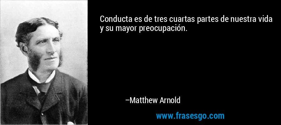 Conducta es de tres cuartas partes de nuestra vida y su mayor preocupación. – Matthew Arnold