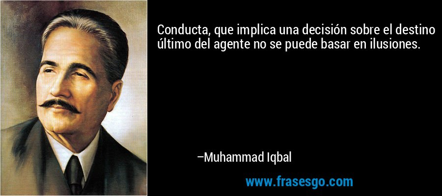Conducta, que implica una decisión sobre el destino último del agente no se puede basar en ilusiones. – Muhammad Iqbal