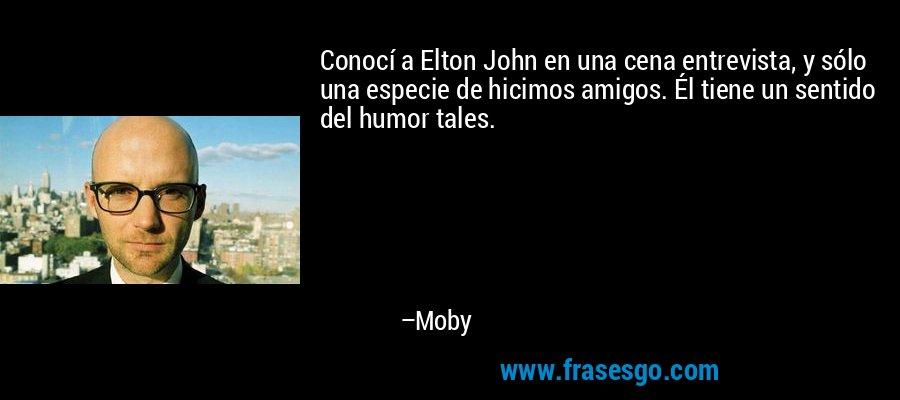 Conocí a Elton John en una cena entrevista, y sólo una especie de hicimos amigos. Él tiene un sentido del humor tales. – Moby