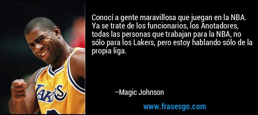 Conocí a gente maravillosa que juegan en la NBA. Ya se trate de los funcionarios, los Anotadores, todas las personas que trabajan para la NBA, no sólo para los Lakers, pero estoy hablando sólo de la propia liga. – Magic Johnson