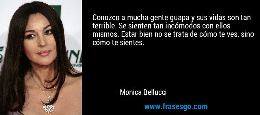Conozco a mucha gente guapa y sus vidas son tan terrible. Se sienten tan incómodos con ellos mismos. Estar bien no se trata de cómo te ves, sino cómo te sientes. – Monica Bellucci