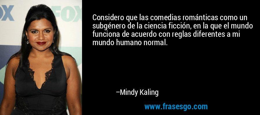 Considero que las comedias románticas como un subgénero de la ciencia ficción, en la que el mundo funciona de acuerdo con reglas diferentes a mi mundo humano normal. – Mindy Kaling