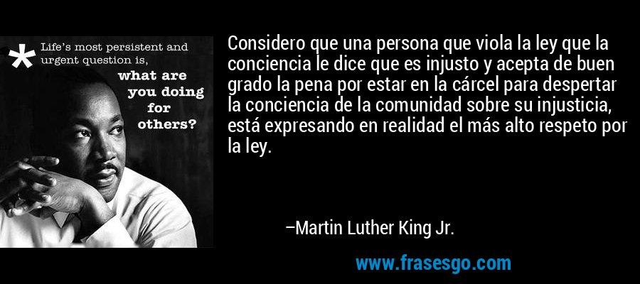 Considero que una persona que viola la ley que la conciencia le dice que es injusto y acepta de buen grado la pena por estar en la cárcel para despertar la conciencia de la comunidad sobre su injusticia, está expresando en realidad el más alto respeto por la ley. – Martin Luther King Jr.