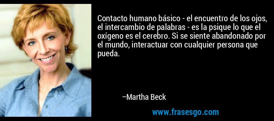 Contacto humano básico - el encuentro de los ojos, el intercambio de palabras - es la psique lo que el oxígeno es el cerebro. Si se siente abandonado por el mundo, interactuar con cualquier persona que pueda. – Martha Beck