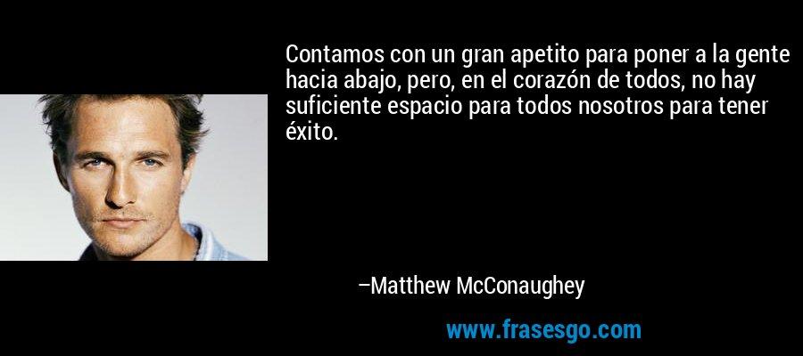 Contamos con un gran apetito para poner a la gente hacia abajo, pero, en el corazón de todos, no hay suficiente espacio para todos nosotros para tener éxito. – Matthew McConaughey