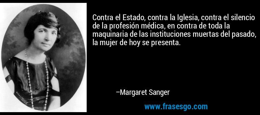 Contra el Estado, contra la Iglesia, contra el silencio de la profesión médica, en contra de toda la maquinaria de las instituciones muertas del pasado, la mujer de hoy se presenta. – Margaret Sanger