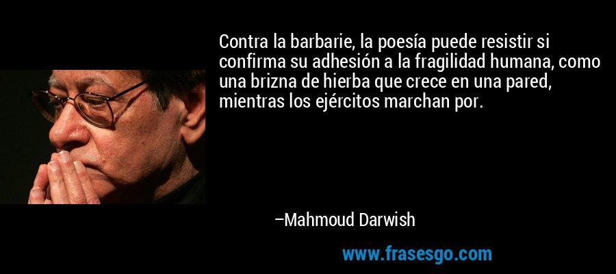 Contra la barbarie, la poesía puede resistir si confirma su adhesión a la fragilidad humana, como una brizna de hierba que crece en una pared, mientras los ejércitos marchan por. – Mahmoud Darwish