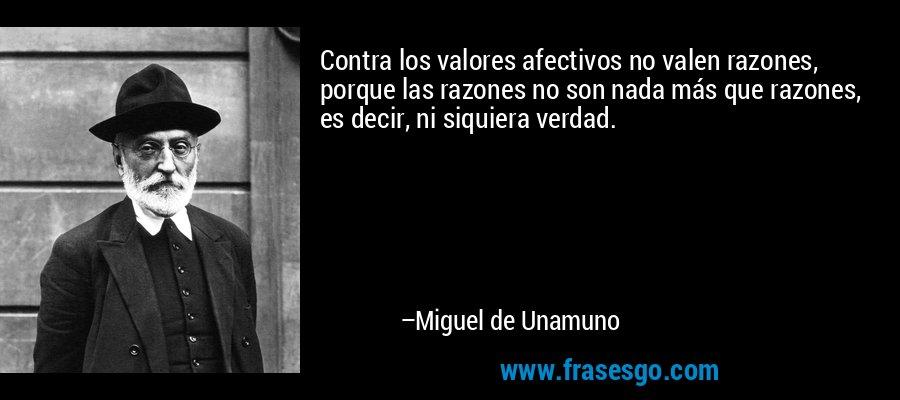 Contra los valores afectivos no valen razones, porque las razones no son nada más que razones, es decir, ni siquiera verdad. – Miguel de Unamuno