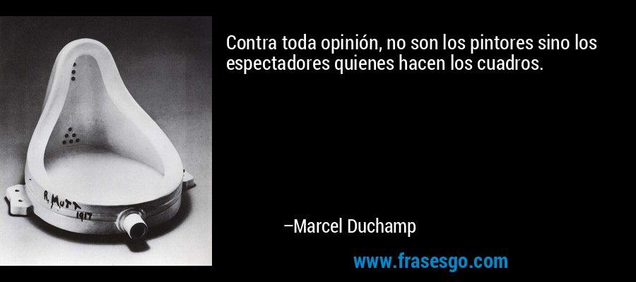 Contra toda opinión, no son los pintores sino los espectadores quienes hacen los cuadros. – Marcel Duchamp