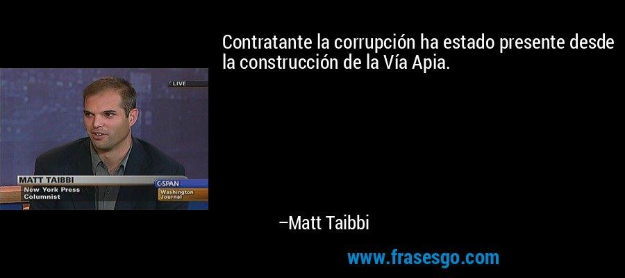 Contratante la corrupción ha estado presente desde la construcción de la Vía Apia. – Matt Taibbi