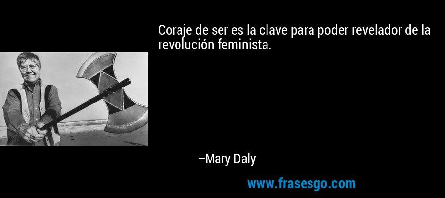 Coraje de ser es la clave para poder revelador de la revolución feminista. – Mary Daly