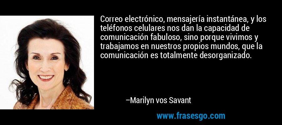 Correo electrónico, mensajería instantánea, y los teléfonos celulares nos dan la capacidad de comunicación fabuloso, sino porque vivimos y trabajamos en nuestros propios mundos, que la comunicación es totalmente desorganizado. – Marilyn vos Savant