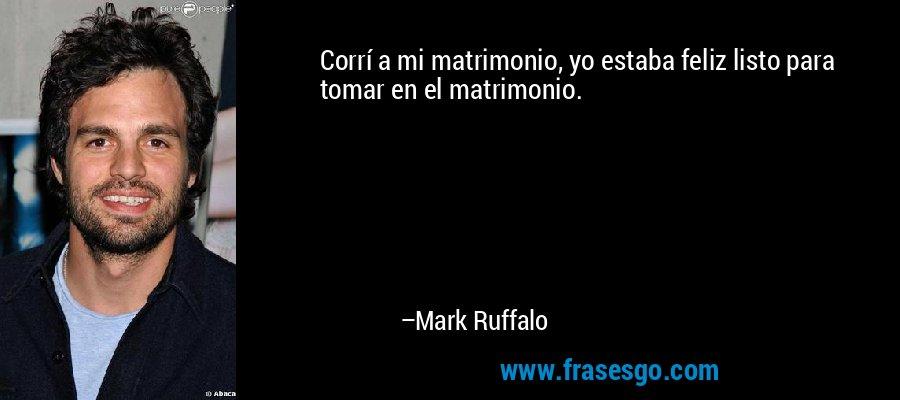 Corrí a mi matrimonio, yo estaba feliz listo para tomar en el matrimonio. – Mark Ruffalo