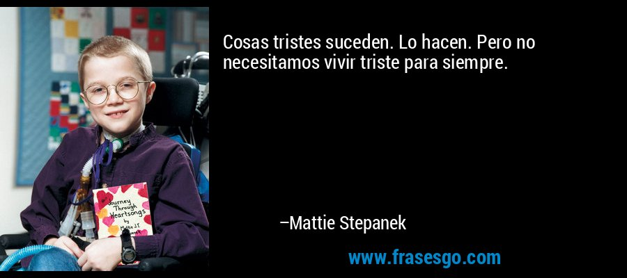 Cosas tristes suceden. Lo hacen. Pero no necesitamos vivir triste para siempre. – Mattie Stepanek