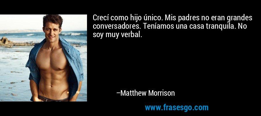 Crecí como hijo único. Mis padres no eran grandes conversadores. Teníamos una casa tranquila. No soy muy verbal. – Matthew Morrison