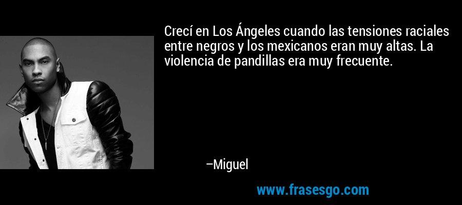 Crecí en Los Ángeles cuando las tensiones raciales entre negros y los mexicanos eran muy altas. La violencia de pandillas era muy frecuente. – Miguel