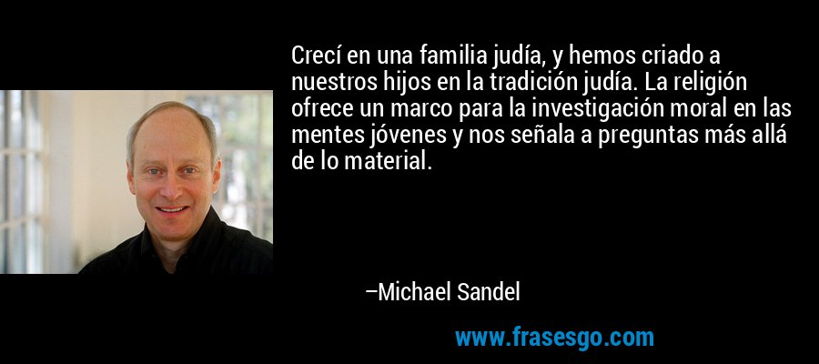 Crecí en una familia judía, y hemos criado a nuestros hijos en la tradición judía. La religión ofrece un marco para la investigación moral en las mentes jóvenes y nos señala a preguntas más allá de lo material. – Michael Sandel