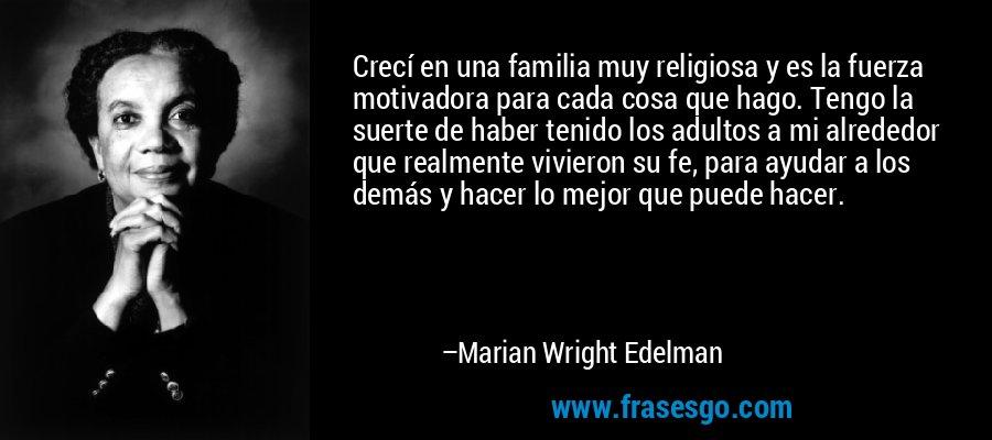Crecí en una familia muy religiosa y es la fuerza motivadora para cada cosa que hago. Tengo la suerte de haber tenido los adultos a mi alrededor que realmente vivieron su fe, para ayudar a los demás y hacer lo mejor que puede hacer. – Marian Wright Edelman