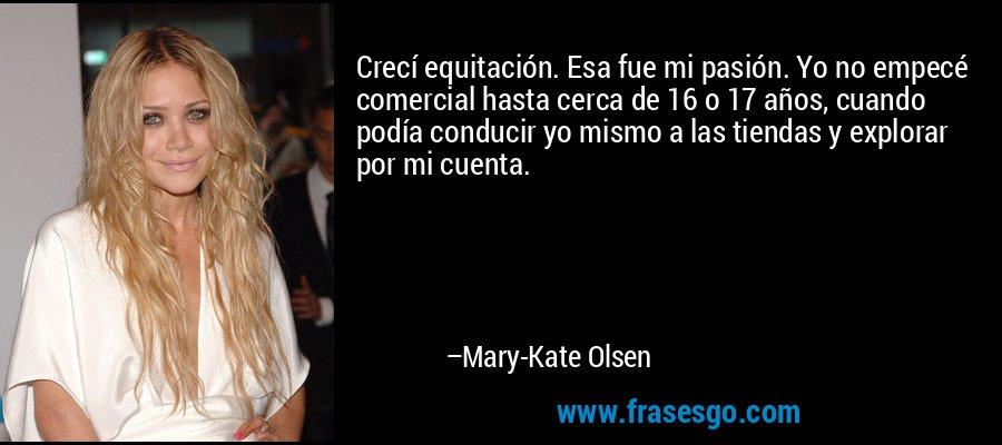 Crecí equitación. Esa fue mi pasión. Yo no empecé comercial hasta cerca de 16 o 17 años, cuando podía conducir yo mismo a las tiendas y explorar por mi cuenta. – Mary-Kate Olsen