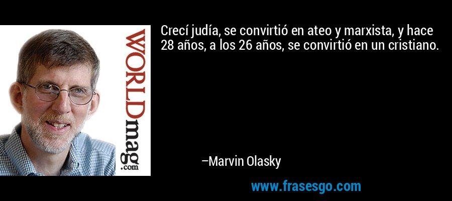 Crecí judía, se convirtió en ateo y marxista, y hace 28 años, a los 26 años, se convirtió en un cristiano. – Marvin Olasky