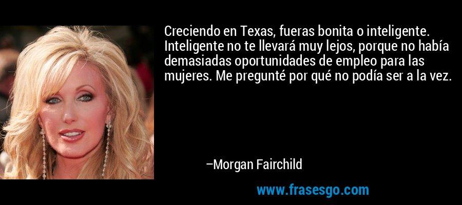 Creciendo en Texas, fueras bonita o inteligente. Inteligente no te llevará muy lejos, porque no había demasiadas oportunidades de empleo para las mujeres. Me pregunté por qué no podía ser a la vez. – Morgan Fairchild
